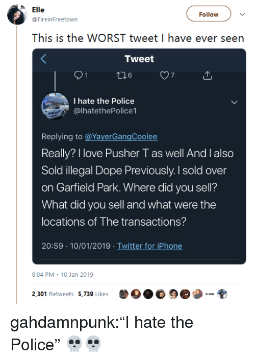 """kes: le  @FireinFreetown  ollowv  This is the WORST tweet I have ever seen  Tweet  7  I hate the Police  @lhatethePolice1  Replying to @YayerGangCoolee  Really? I love Pusher T as well And I also  Sold illegal Dope Previously. I sold over  on Garfield Park. Where did you sell?  What did you sell and what were the  locations of The transactions?  20:59 10/01/2019 Twitter for iPhone  8:04 PM 10 Jan 2019  2,301 Retweets 5,739 kes  DO.睑9 gahdamnpunk:""""I hate the Police"""" 💀💀"""