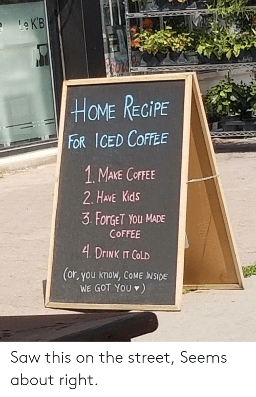 Saw, Coffee, and Home: Le K'B  HOME RECIPE  FOR ICED COFFEE  1 MAKE COFFEE  2. HAVE Kids  3 ForGET YOu MADE  COFFEE  4 DRINK IT COLD  (or, you know, COME INSIDE  WE GOT YOU ) Saw this on the street, Seems about right.