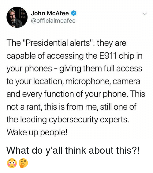 """mcafee: le  life  live  John McAfee  @officialmcafee  The """"Presidential alerts"""": they are  capable of accessing the E911 chip in  your phones - giving them full access  to your location, microphone, camera  and every function of your phone. This  not a rant, this is from me, still one of  the leading cybersecurity experts.  Wake up people! What do y'all think about this?! 😳🤔"""