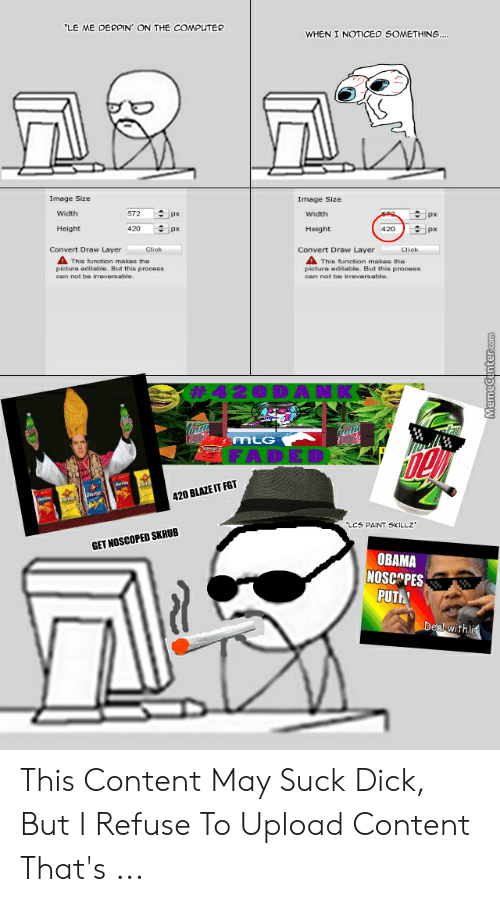 20 Blaze It: LE ME DERPIN' ON THE COMPUTER  WHEN I NOTICED SOMETHING  Image Size  Image Size  Width  572 수px  px  Height  420  Height  수)px  px  Convert Draw Layer  Click  Convert Draw Layer  Cliok  A This tunation makos the  This function makes the  picture editable, But this proces8  picture editable. But this process  can not be irreversable.  can not be irreversable.  MLG  20 BLAZE IT FGT  LCS PAINT SKILLZ  GET NOSCOPED SKRUB  OBAMA  NOSCOPES  PUT This Content May Suck Dick, But I Refuse To Upload Content That's ...