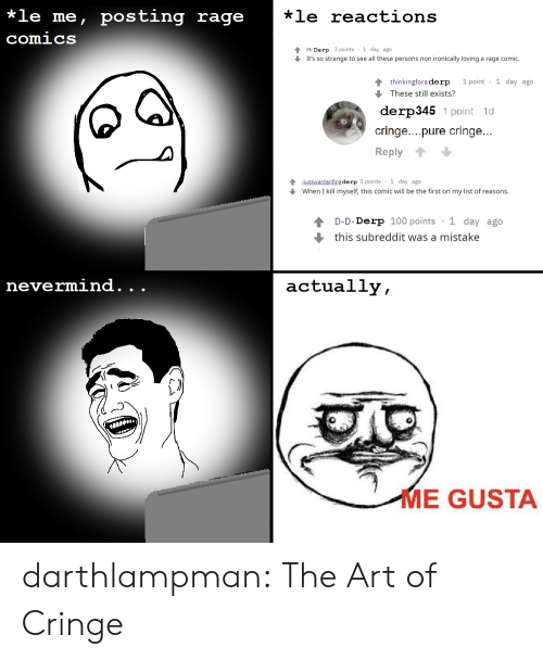 1 Day: *le me, posting rage  *le reactions  comics  Mr Derp 3 points 1 day ago  It's so strange to see all these persons non ironically loving a rage comic.  1 point 1 day ago  4 thinkingfora derp  These still exists?  derp345 1 point 1d  cringe....pure cringe...  Reply  4justwantanfing de rp 5 points 1 day ago  When I kill myself, this comic will be the first on my list of reasons.  1 day ago  D-D-Derp 100 points  this subreddit was a mistake  nevermind.  actually,  .  .  ME GUSTA darthlampman:  The Art of Cringe