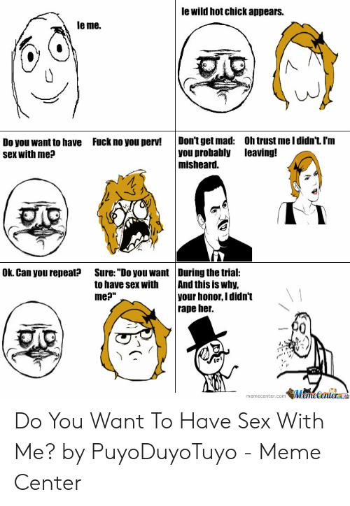 """I Want Sex Meme: le wild hot chick appears.  le me.  Don'tget mad: Oh trust me l didn'tI'm  you probably leaving!  misheard.  Fuck no you perv!  Do you want to have  sex with me?  sう  I 1  Ok. Can you repeat?  Sure:""""Do you want During the trial:  to have sex with  me?""""  And this is why,  your honor, I didn't  rape her.  memecenter com瓠胤anieral Do You Want To Have Sex With Me? by PuyoDuyoTuyo - Meme Center"""