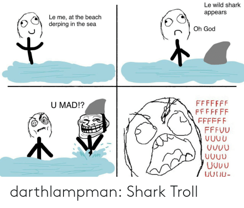 God, Troll, and Tumblr: Le wild shark  appears  Le me, at the beach  derping in the sea  Oh God  FFFFFFF  FFFFF FF  U MAD!?  FFFFFF  FFFVU  VUUU  VUUU  Uvuu  VNU- darthlampman:  Shark Troll
