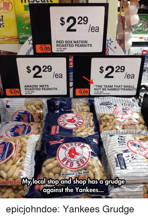 "Tumblr, New York Yankees, and Amazin: lea  rais  RED SOX NATION  ROASTED PEANUTS  NO SALT  3.05 20 OALAG  $22%  $22%a  lea  lea  AMAZIN' METS  THE TEAM THAT SHALL  NOT BE NAMED""PEANUT  3.05ASTED PEANUTS  3.05 DT  RoastedO No Salt  Mylocalstop and shop has a grudge  against the Yankees... epicjohndoe:  Yankees Grudge"