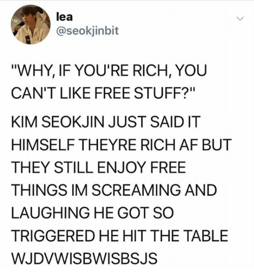 """Af, Free, and Stuff: lea  @seokjinbit  """"WHY, IF YOU'RE RICH, YOU  CAN'T LIKE FREE STUFF?""""  KIM SEOKJIN JUST SAIDIT  HIMSELF THEYRE RICH AF BUT  THEY STILL ENJOY FREE  THINGS IM SCREAMING AND  LAUGHING HE GOT SO  TRIGGERED HE HIT THE TABLE  WJDVWISBWISBSJS"""