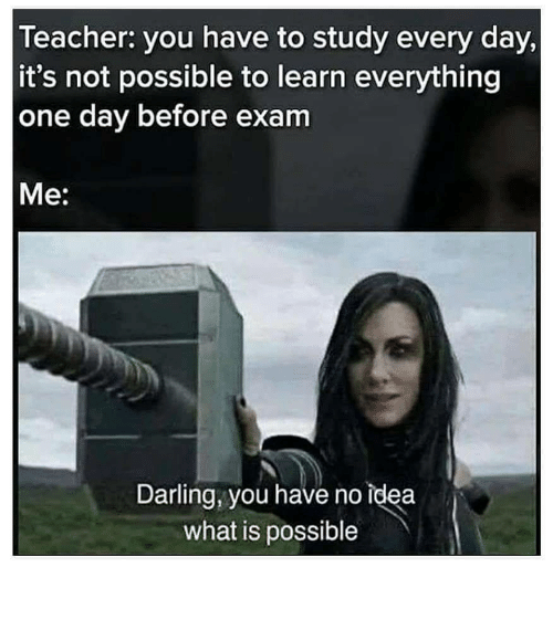 Not Possible: leacher: you have to study every day,  it's not possible to learn everything  one day before exam  Me:  Darling, you have no idea  what is possible
