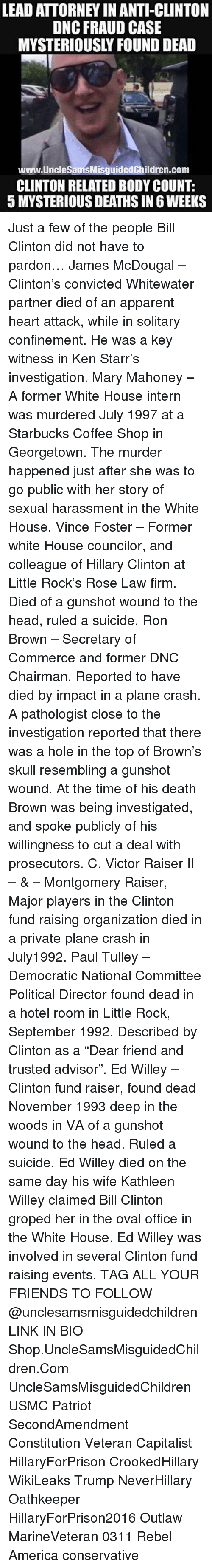 """Pathologist: LEAD ATTORNEY IN ANTI-CLINTON  DNC FRAUD CASE  MYSTERIOUSLY FOUND DEAD  www.UncleSamsMisguidedChildren.com  CLINTON RELATED BODY COUNT:  5 MYSTERIOUS DEATHS IN 6 WEEKS Just a few of the people Bill Clinton did not have to pardon… James McDougal – Clinton's convicted Whitewater partner died of an apparent heart attack, while in solitary confinement. He was a key witness in Ken Starr's investigation. Mary Mahoney – A former White House intern was murdered July 1997 at a Starbucks Coffee Shop in Georgetown. The murder happened just after she was to go public with her story of sexual harassment in the White House. Vince Foster – Former white House councilor, and colleague of Hillary Clinton at Little Rock's Rose Law firm. Died of a gunshot wound to the head, ruled a suicide. Ron Brown – Secretary of Commerce and former DNC Chairman. Reported to have died by impact in a plane crash. A pathologist close to the investigation reported that there was a hole in the top of Brown's skull resembling a gunshot wound. At the time of his death Brown was being investigated, and spoke publicly of his willingness to cut a deal with prosecutors. C. Victor Raiser II – & – Montgomery Raiser, Major players in the Clinton fund raising organization died in a private plane crash in July1992. Paul Tulley – Democratic National Committee Political Director found dead in a hotel room in Little Rock, September 1992. Described by Clinton as a """"Dear friend and trusted advisor"""". Ed Willey – Clinton fund raiser, found dead November 1993 deep in the woods in VA of a gunshot wound to the head. Ruled a suicide. Ed Willey died on the same day his wife Kathleen Willey claimed Bill Clinton groped her in the oval office in the White House. Ed Willey was involved in several Clinton fund raising events. TAG ALL YOUR FRIENDS TO FOLLOW @unclesamsmisguidedchildren LINK IN BIO Shop.UncleSamsMisguidedChildren.Com UncleSamsMisguidedChildren USMC Patriot SecondAmendment Constitution Veteran Capitalist H"""