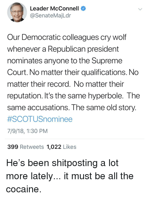 Supreme, Supreme Court, and Cocaine: Leader McConnell  @SenateMajLdr  Our Democratic colleagues cry wolf  whenever a Republican president  nominates anyone to the Supreme  Court. No matter their qualifications. No  matter their record. No matter their  reputation. It's the same hyperbole. The  same accusations. The same old story  #SCOTUSnominee  7/9/18, 1:30 PM  399 Retweets 1,022 Likes