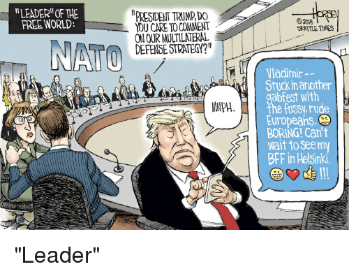 """Politics, Rude, and Free: """" LEADER"""" OF THE  FREE WORLD:  PRESIDENT TRUMP,DO  YOU CARE TO COMMENT  ON OUR MULTILATERAL  DEFENSE STRATEQ?""""  2018  SEATTLE TIMES  Vladimir  Stuck in another  gabfest with  the fussy,rude  Europeans  BORING! Can't  wait to seemy  BFF in Helsinki.  9e  MNPH"""