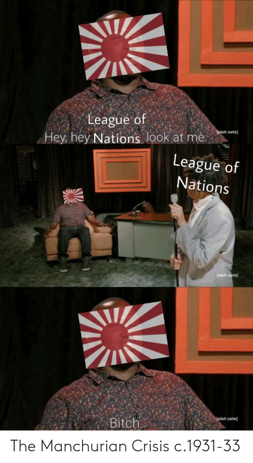 league of: League of  swim  Hey hey Nations look at me  League of  Nations  Bitch The Manchurian Crisis c.1931-33