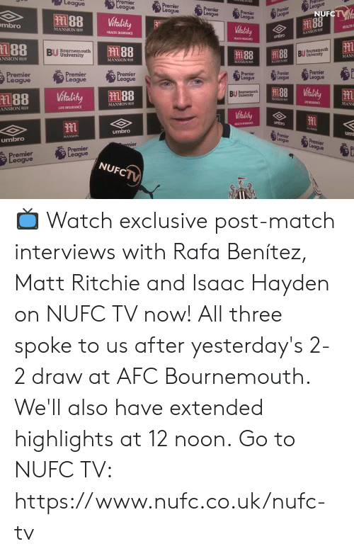 """Benitez: League  remier  UFCTT  2  1188  mbro  M ANSON """"IR  HEALTM INSURANCE  MANSION  umbro  Bournemouth  University  MANS  MANSION  remier  ague  emier  gue  remier  eague  BUmth  MANSION  MANS  ANSION  LIFE INSURANCE  umbro  umbro  Um  umbro  remier  eaigue  remier  eague  NUF 📺 Watch exclusive post-match interviews with Rafa Benítez, Matt Ritchie and Isaac Hayden on NUFC TV now!   All three spoke to us after yesterday's 2-2 draw at AFC Bournemouth. We'll also have extended highlights at 12 noon.  Go to NUFC TV: https://www.nufc.co.uk/nufc-tv"""