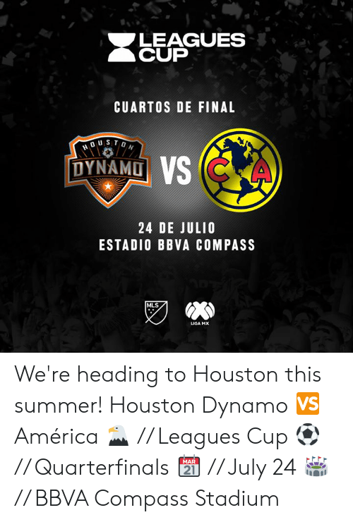 America, Summer, and Houston: LEAGUES  CUP  CUARTOS DE FINAL  DYNAMD  24 DE JULIO  ESTADIO BBVA COMPASS  MLS  LIGA MX We're heading to Houston this summer!  Houston Dynamo 🆚 América  🦅 // Leagues Cup ⚽️ // Quarterfinals  📆 // July 24 🏟️ // BBVA Compass Stadium