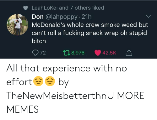 Smoke Weed: LeahLoKei and 7 others liked  Don @lahpoppy 21h  McDonald's whole crew smoke weed but  can't roll a fucking snack wrap oh stupid  bitch  72 t 8,976 42.5K TJ  '↑ All that experience with no effort😔😔 by TheNewMeisbetterthnU MORE MEMES