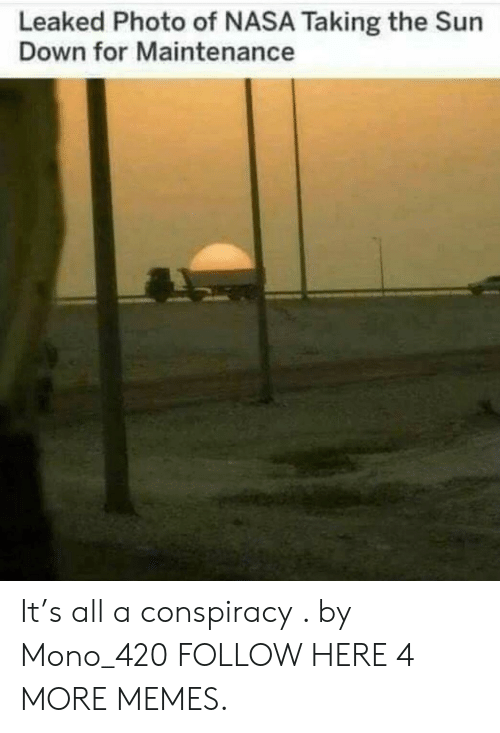 mono: Leaked Photo of NASA Taking the Sun  Down for Maintenance It's all a conspiracy . by Mono_420 FOLLOW HERE 4 MORE MEMES.