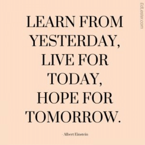 Live, Today, and Tomorrow: LEARN FROM  YESTERDAY,  LIVE FOR  TODAY,  HOPE FOR  TOMORROW  Albert Einetein