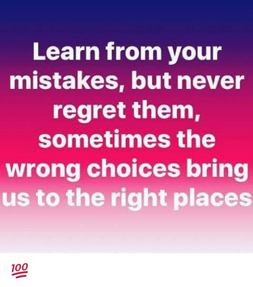 Regretment: Learn from your  mistakes, but never  regret them,  sometimes the  wrong choices bring  us to the right places 💯