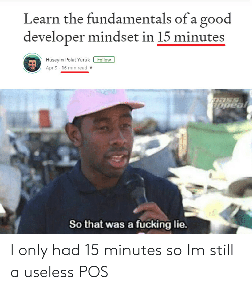 Fucking, Good, and Apr: Learn the fundamentals of a good  developer mindset in 15 minutes  Hüseyin Polat Yürük Follow  Apr 5 16 min read  So that was a fucking lie. I only had 15 minutes so Im still a useless POS