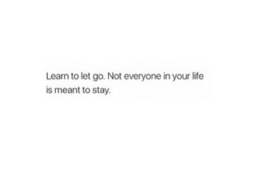 Life, Stay, and Everyone: Learn to let go. Not everyone in your life  is meant to stay.