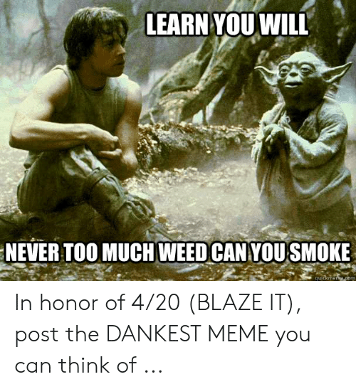 20 Blaze It: LEARN YOU WILL  NEVER TOO MUCHWEED CAN YOUSMOKE  quickmene.com In honor of 4/20 (BLAZE IT), post the DANKEST MEME you can think of ...