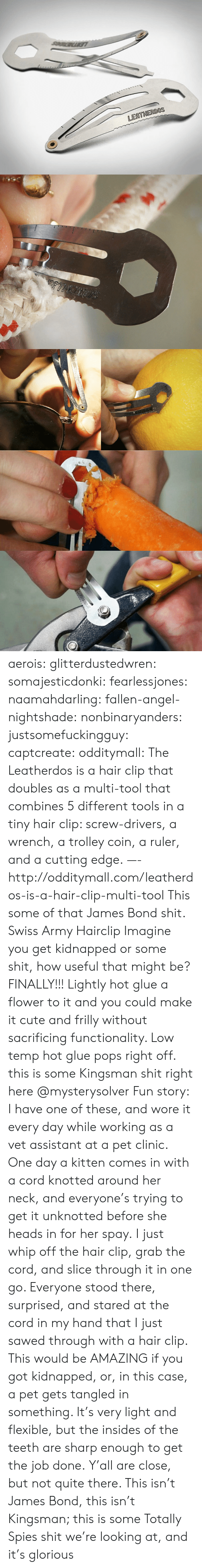 not quite: LEATHERDOS aerois:  glitterdustedwren:  somajesticdonki:  fearlessjones:  naamahdarling:  fallen-angel-nightshade:  nonbinaryanders:  justsomefuckingguy:  captcreate:  odditymall:  The Leatherdos is a hair clip that doubles as a multi-tool that combines 5 different tools in a tiny hair clip: screw-drivers, a wrench, a trolley coin, a ruler, and a cutting edge. —-http://odditymall.com/leatherdos-is-a-hair-clip-multi-tool  This some of that James Bond shit.  Swiss Army Hairclip  Imagine you get kidnapped or some shit, how useful that might be?  FINALLY!!!   Lightly hot glue a flower to it and you could make it cute and frilly without sacrificing functionality. Low temp hot glue pops right off.   this is some Kingsman shit right here   @mysterysolver  Fun story: I have one of these, and wore it every day while working as a vet assistant at a pet clinic. One day a kitten comes in with a cord knotted around her neck, and everyone's trying to get it unknotted before she heads in for her spay. I just whip off the hair clip, grab the cord, and slice through it in one go. Everyone stood there, surprised, and stared at the cord in my hand that I just sawed through with a hair clip.  This would be AMAZING if you got kidnapped, or, in this case, a pet gets tangled in something. It's very light and flexible, but the insides of the teeth are sharp enough to get the job done.  Y'all are close, but not quite there. This isn't James Bond, this isn't Kingsman; this is some Totally Spies shit we're looking at, and it's glorious