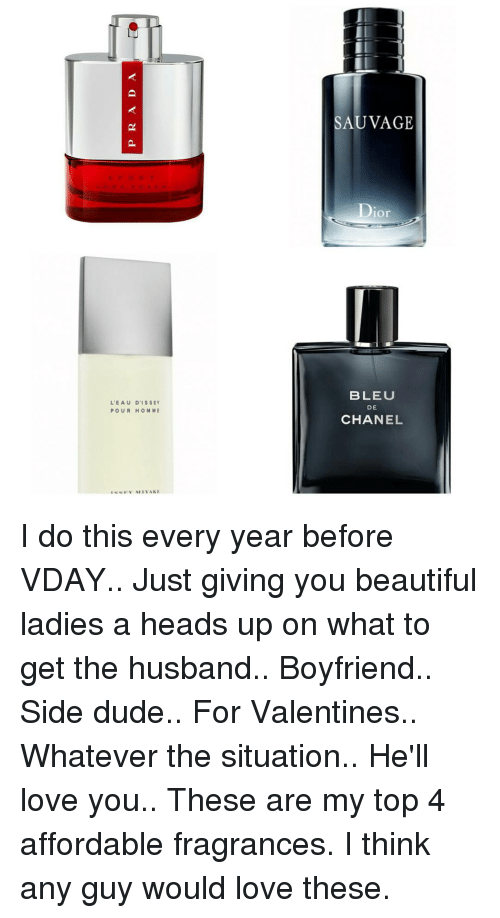 beauty lady: L'EAU D IS SEY  POUR HOMME  SAUVAGE  Dior  BLEU  DE  CHANEL I do this every year before VDAY.. Just giving you beautiful ladies a heads up on what to get the husband.. Boyfriend.. Side dude.. For Valentines.. Whatever the situation.. He'll love you.. These are my top 4 affordable fragrances. I think any guy would love these.
