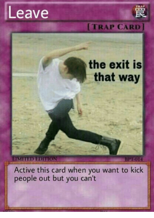 Trap, Limited, and Kick: Leave  TRAP CARD]  the exit is  that way  LIMITED EDITION  BPT-014  Active this card when you want to kick  people out but you can't