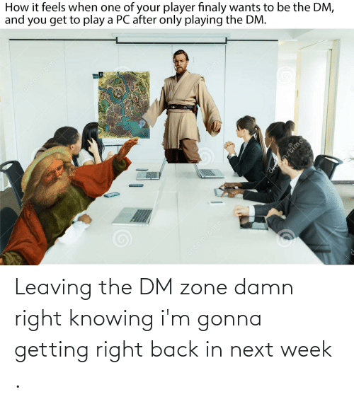 knowing: Leaving the DM zone damn right knowing i'm gonna getting right back in next week .