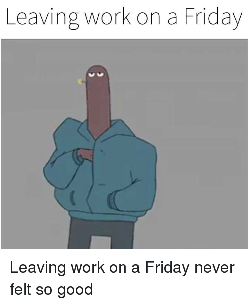 Dank, Friday, and Work: Leaving work on a Friday Leaving work on a Friday never felt so good