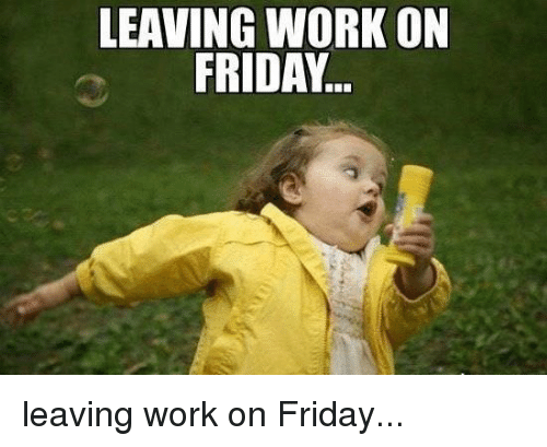 Friday, Funny, and Work: LEAVING WORK ON  FRIDAY leaving work on Friday...
