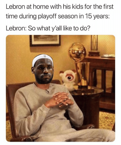 Home, Kids, and Lebron: Lebron at home with his kids for the first  time during playoff season in 15 years:  Lebron: So what y'all like to do?