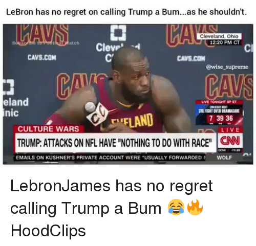 """no regret: LeBron has no regret on calling Trump a Bum...as he shouldn't.  Cleveland, Ohio  12:20 PM CT  atch  Cl  CAVS.COM  CAVS.CON  @wise _supreme  eland  nic  LIVE TONIGHT 9PET  EFLAND  TRUMP: ATTACKS ON NFL HAVE """"NOTHING TO DO WITH RACEN  73936  CULTURE WARS  EMAILS ON KUSHNER'S PRIVATE ACCOUNT WERE """"USUALLY FORWARDED  WOLF LebronJames has no regret calling Trump a Bum 😂🔥 HoodClips"""