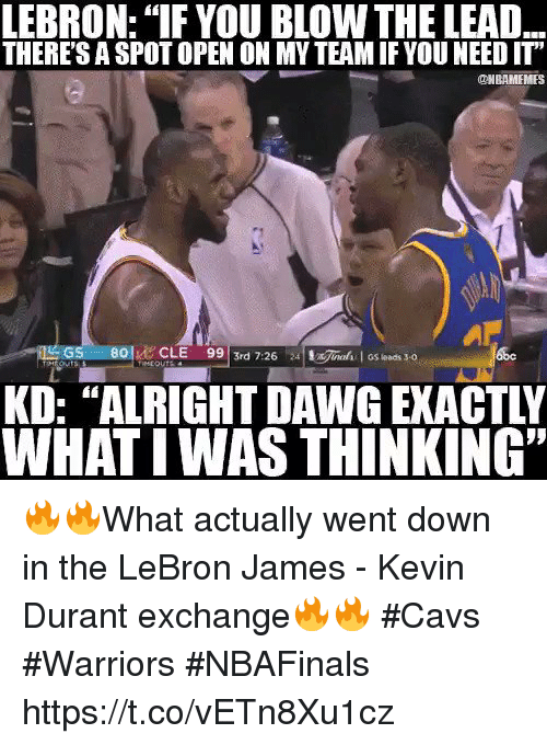 "astrologymemes.com: LEBRON: ""IF YOU BLOW THE LEAD  THERESASPOTOPEN ON MY TEAMIF YOU NEED IT""  ONBAMEMES  99 3rd 7:26  24 !x7ned I GS leads 3-0  LOU  WHATIWAS THINKING"" 🔥🔥What actually went down in the LeBron James - Kevin Durant exchange🔥🔥  #Cavs #Warriors #NBAFinals https://t.co/vETn8Xu1cz"