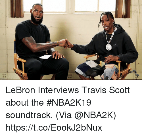 Memes, Travis Scott, and Lebron: LeBron Interviews Travis Scott about the #NBA2K19 soundtrack.   (Via @NBA2K) https://t.co/EookJ2bNux