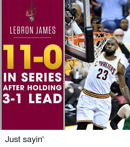3 1 Lead: LEBRON JAMES  11-0  IN SERIES  AFTER HOLDING  3-1 LEAD Just sayin'
