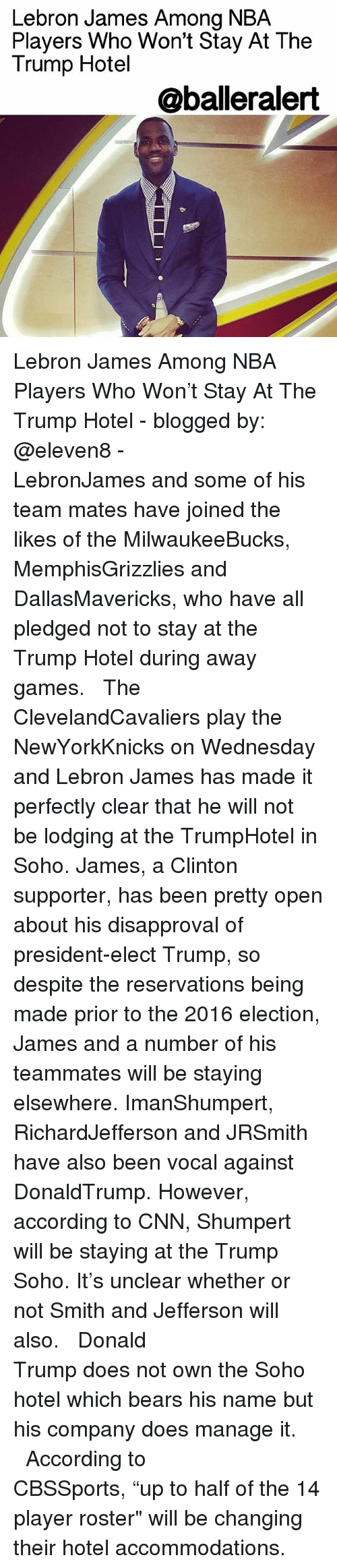"""2016 Elections: Lebron James Among NBA  Players Who Won't Stay At The  Trump Hotel  @balleralert Lebron James Among NBA Players Who Won't Stay At The Trump Hotel - blogged by: @eleven8 - ⠀⠀⠀⠀⠀⠀⠀⠀⠀ ⠀⠀⠀⠀⠀⠀⠀⠀⠀ LebronJames and some of his team mates have joined the likes of the MilwaukeeBucks, MemphisGrizzlies and DallasMavericks, who have all pledged not to stay at the Trump Hotel during away games. ⠀⠀⠀⠀⠀⠀⠀⠀⠀ ⠀⠀⠀⠀⠀⠀⠀⠀⠀ The ClevelandCavaliers play the NewYorkKnicks on Wednesday and Lebron James has made it perfectly clear that he will not be lodging at the TrumpHotel in Soho. James, a Clinton supporter, has been pretty open about his disapproval of president-elect Trump, so despite the reservations being made prior to the 2016 election, James and a number of his teammates will be staying elsewhere. ImanShumpert, RichardJefferson and JRSmith have also been vocal against DonaldTrump. However, according to CNN, Shumpert will be staying at the Trump Soho. It's unclear whether or not Smith and Jefferson will also. ⠀⠀⠀⠀⠀⠀⠀⠀⠀ ⠀⠀⠀⠀⠀⠀⠀⠀⠀ Donald Trump does not own the Soho hotel which bears his name but his company does manage it. ⠀⠀⠀⠀⠀⠀⠀⠀⠀ ⠀⠀⠀⠀⠀⠀⠀⠀⠀ According to CBSSports, """"up to half of the 14 player roster"""" will be changing their hotel accommodations."""