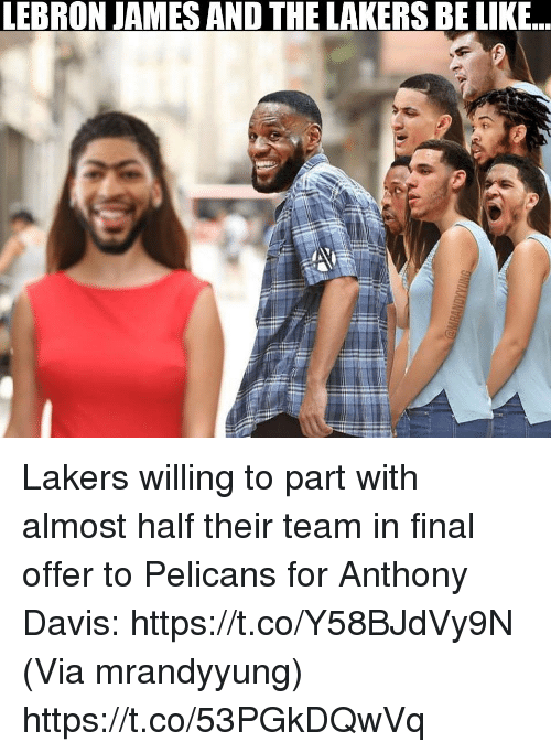 Be Like, Los Angeles Lakers, and LeBron James: LEBRON JAMES AND THE LAKERS BE LIKE... Lakers willing to part with almost half their team in final offer to Pelicans for Anthony Davis: https://t.co/Y58BJdVy9N  (Via mrandyyung) https://t.co/53PGkDQwVq