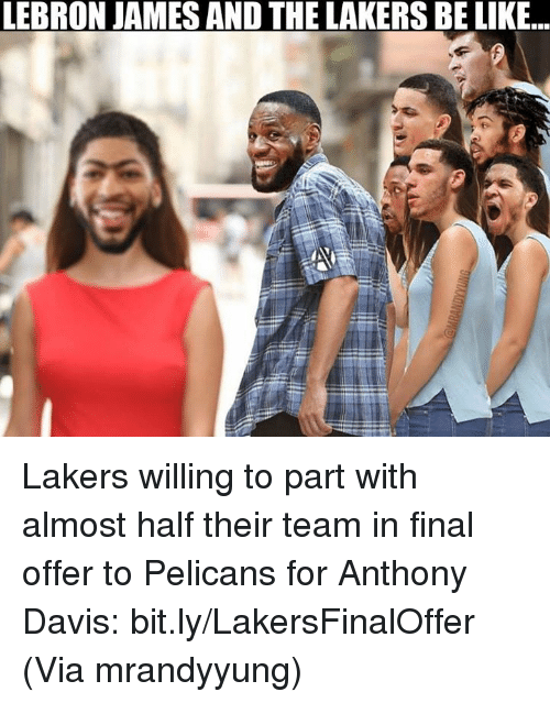 Be Like, Los Angeles Lakers, and LeBron James: LEBRON JAMES AND THE LAKERS BE LIKE. Lakers willing to part with almost half their team in final offer to Pelicans for Anthony Davis: bit.ly/LakersFinalOffer  (Via mrandyyung)