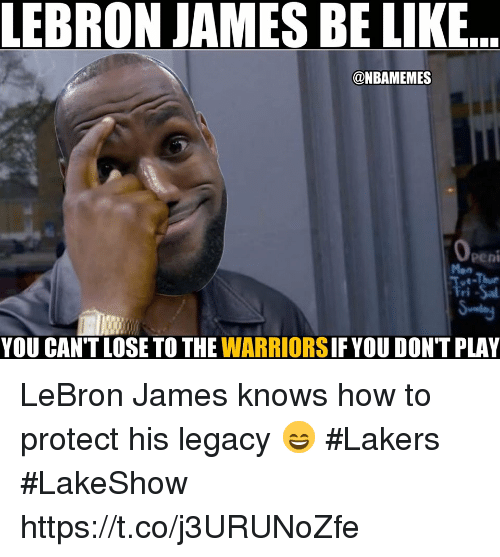 Be Like, Los Angeles Lakers, and LeBron James: LEBRON JAMES BE LIKE  @NBAMEMES  YOU CAN'T LOSE TO THE WARRIORS IF YOU DON'T PLAY LeBron James knows how to protect his legacy 😄 #Lakers #LakeShow https://t.co/j3URUNoZfe