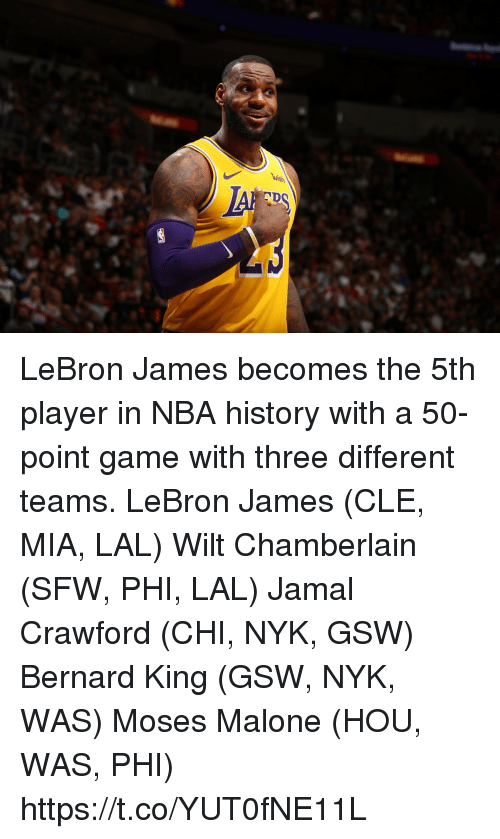 LeBron James, Memes, and Nba: LeBron James becomes the 5th player in NBA history with a 50-point game with three different teams.  LeBron James (CLE, MIA, LAL) Wilt Chamberlain (SFW, PHI, LAL) Jamal Crawford (CHI, NYK, GSW) Bernard King (GSW, NYK, WAS) Moses Malone (HOU, WAS, PHI) https://t.co/YUT0fNE11L