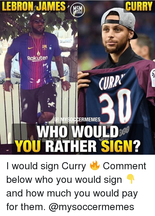 LeBron James, Memes, and Would You Rather: LEBRON JAMES  CURRY  Rakuter  CUDA  ERMEME  WHO WOULD  YOU RATHER SIGN? I would sign Curry 🔥 Comment below who you would sign 👇 and how much you would pay for them. @mysoccermemes