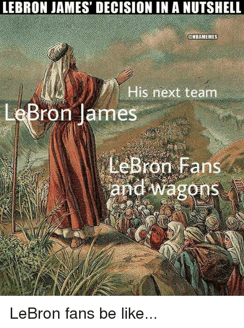 Be Like, LeBron James, and Nba: LEBRON JAMES' DECISION IN A NUTSHELL  @NBAMEMES  His next team  LeBr  ron James  LeBron Fans  and wagons LeBron fans be like...