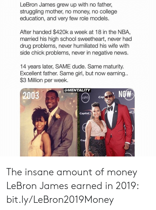 LeBron James: LeBron James grew up with no father,  struggling mother, no money, no college  education, and very few role models.  After handed $420k a week at 18 in the NBA,  married his high school sweetheart, never had  drug problems, never humiliated his wife with  side chick problems, never in negative news.  14 years later, SAME dude. Same maturity.  Excellent father. Same girl, but now earning...  $3 Million per week.  @MENTALITY  NOW  2003  Cap  ESPYS  CapitalO  ES The insane amount of money LeBron James earned in 2019: bit.ly/LeBron2019Money