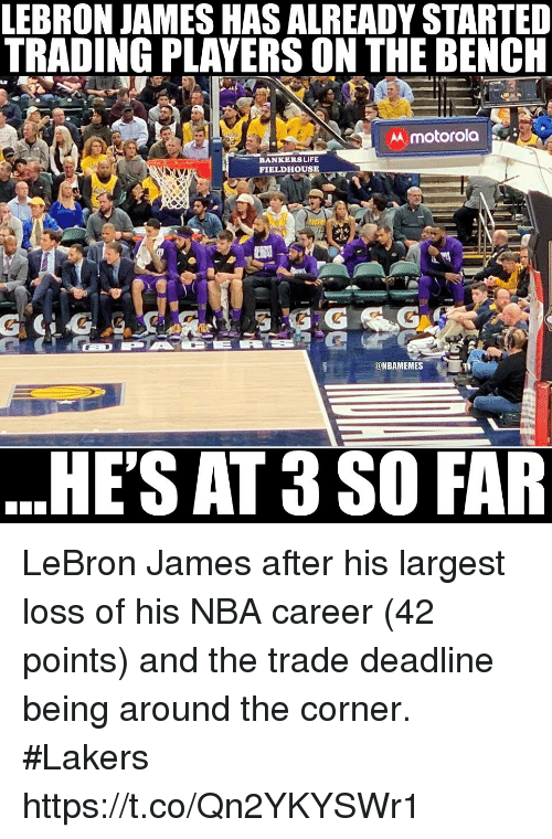 Los Angeles Lakers, LeBron James, and Life: LEBRON JAMES HAS ALREADY STARTED  TRADING PLAYERS ON THE BENCH  AA motorola  BANKERS LIFE  FIELDHOUSE  @NBAMEMES  HE'S AT 3 SO FAR LeBron James after his largest loss of his NBA career (42 points) and the trade deadline being around the corner.  #Lakers https://t.co/Qn2YKYSWr1