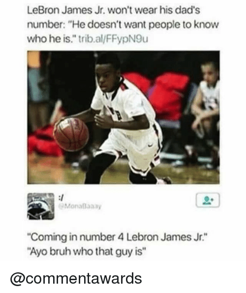 "Bruh, LeBron James, and LeBron James Jr.: LeBron James Jr. won't wear his dad's  number: ""He doesn't want people to know  who he is."" trib.al/FFypN9u  MonaBaaay  Coming in number 4 Lebron James Jr.""  Ayo bruh who that guy is"" @commentawards"