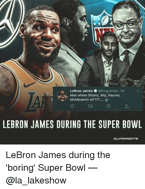 LeBron James, Super Bowl, and Lebron: LeBron James @KingJames 1m  Man where Shams, Woj, Haynes  McMenamin at????  'L  ,  LEBRON JAMES DURING THE SUPER BOWL  CL  UTCHPOTNTS LeBron James during the 'boring' Super Bowl — @la_lakeshow