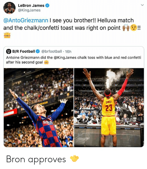 Approves: LeBron James  @KingJames  @AntoGriezmann I see you brother!! Helluva match  and the chalk/confetti toast was right on point  !  B/R Football  @brfootball 16h  8-R  Antoine Griezmann did the @KingJames chalk toss with blue and red confetti  after his second goal  M  JAMES  23  Biave Blue jet@ly  Raut  aaS  aNCrS  IR Bron approves 🤝