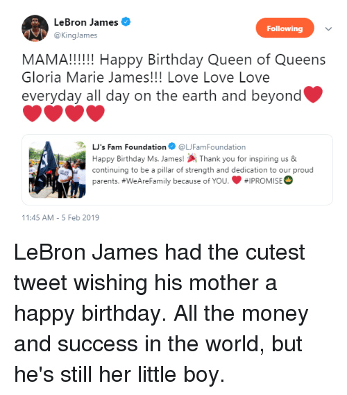 Birthday, Fam, and LeBron James: LeBron James  @KingJames  Following  MAMA!!!! Happy Birthday Queen of Queens  Gloria Marie James!!! Love Love Love  everyday all day on the earth and beyond  LJ's Fam Foundation @UFamFoundation  Happy Birthday Ms. James!Thank you for inspiring us &  continuing to be a pillar of strength and dedication to our proud  parents. #WeAreFamily because of You. #1 PROMISE  1:45 AM-5 Feb 2019