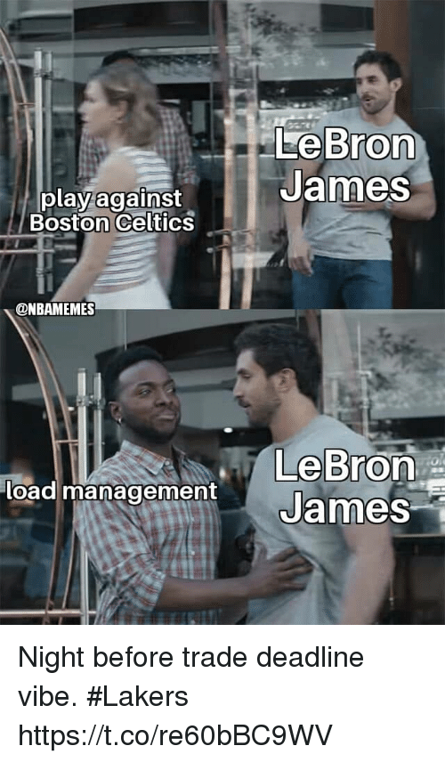 Boston Celtics, Los Angeles Lakers, and LeBron James: LeBron  James  play against  Boston Celtics  @NBAMEMES  load managementJames Night before trade deadline vibe.  #Lakers https://t.co/re60bBC9WV