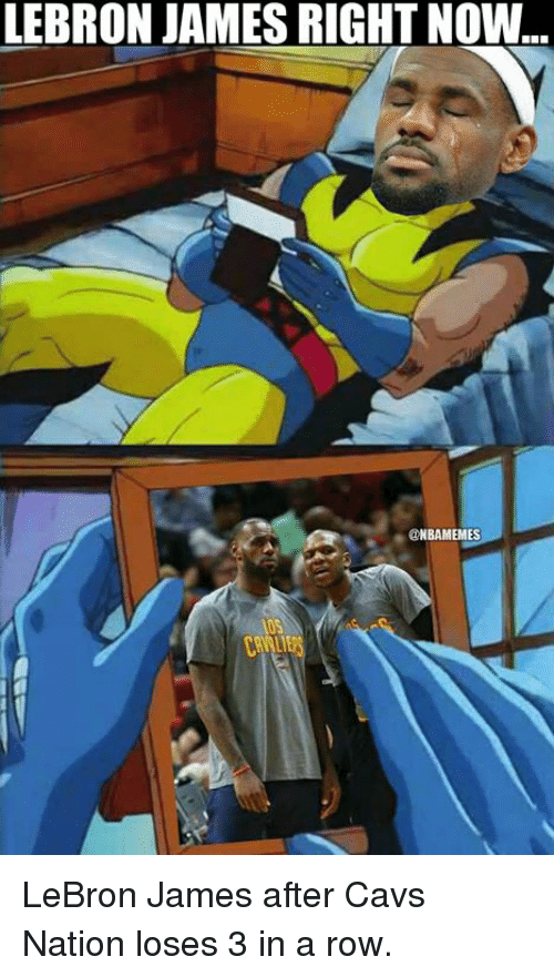Cavs, LeBron James, and Nba: LEBRON JAMES RIGHT NOW  @NBAMEMES LeBron James after Cavs Nation loses 3 in a row.