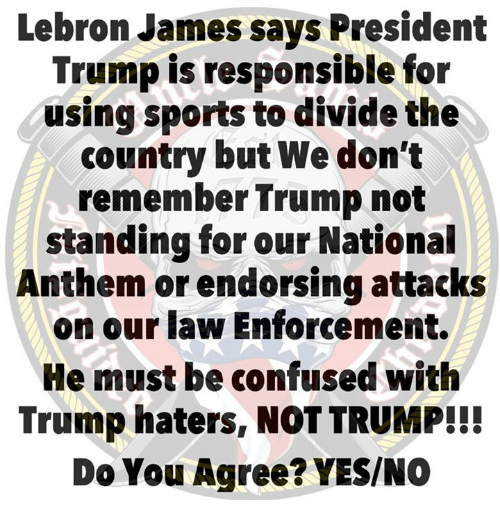 Confused, LeBron James, and Sports: Lebron James says President  Trump is responsible for  using sports to divide the  country but We don't  remember Trump not  standing for our National  Anthem or endorsing attacks  on our law Enforcement.  He must be confused with  Trump haters, NOT TRUMP!!!  Do You Agree? YES/NO
